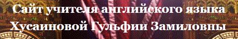 Сайт учителя английского языка Хусаиновой Гульфии Замиловны